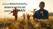 JANGAN BERSUSAH HATI, BERSUKACITALAH KARENA TUHAN (Bpk. Hidajat. S)