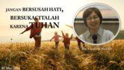 JANGAN BERSUSAH HATI, BERSUKACITALAH KARENA TUHAN                (Ibu. Elizabeth Mutiara)