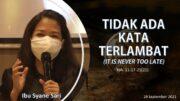 TIDAK ADA KATA TERLAMBAT ( IT IS NEVER TOO LATE ) (Ibu Syane Sari)