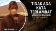 TIDAK ADA KATA TERLAMBAT (IT IS NEVER TOO LATE) (Bpk. Hidajat. S)